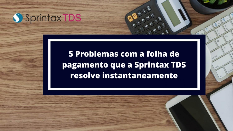 5 Problemas com a folha de pagamento que a Sprintax TDS resolve
